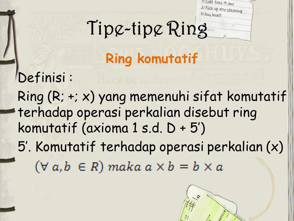 Tipe-tipe Ring Ring komutatif Definisi : Ring (R; +; x) yang memenuhi sifat komutatif terhadap operasi perkalian disebut ring komutatif (axioma 1 s.d.