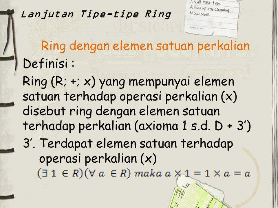 Ring dengan elemen satuan perkalian Definisi : Ring (R; +; x) yang mempunyai elemen satuan terhadap operasi perkalian (x) disebut ring dengan elemen s