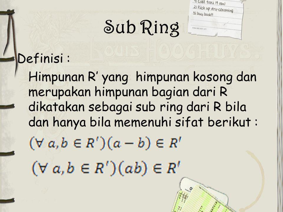 Sub Ring Definisi : Himpunan R' yang himpunan kosong dan merupakan himpunan bagian dari R dikatakan sebagai sub ring dari R bila dan hanya bila memenu
