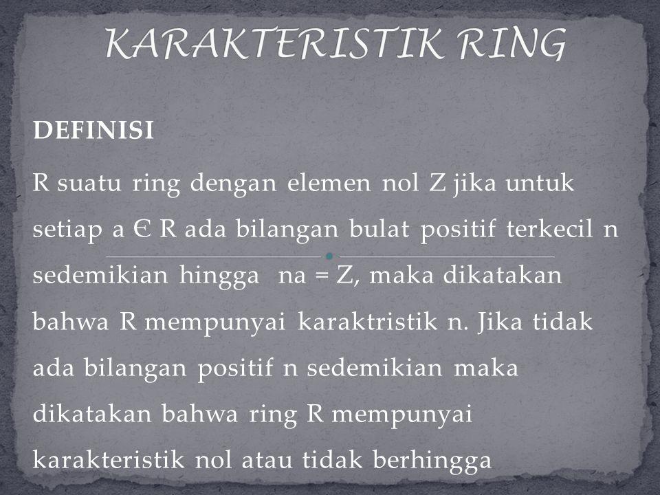 DEFINISI R suatu ring dengan elemen nol Z jika untuk setiap a Є R ada bilangan bulat positif terkecil n sedemikian hingga na = Z, maka dikatakan bahwa