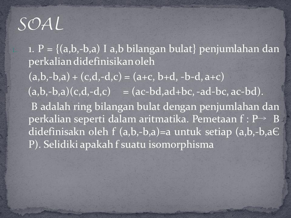 1. 1. P = {(a,b,-b,a) I a,b bilangan bulat} penjumlahan dan perkalian didefinisikan oleh (a,b,-b,a) + (c,d,-d,c) = (a+c, b+d, -b-d, a+c) (a,b,-b,a)(c,