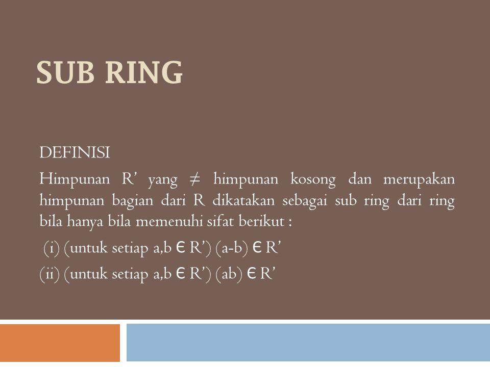 SUB RING DEFINISI Himpunan R' yang ≠ himpunan kosong dan merupakan himpunan bagian dari R dikatakan sebagai sub ring dari ring bila hanya bila memenuh