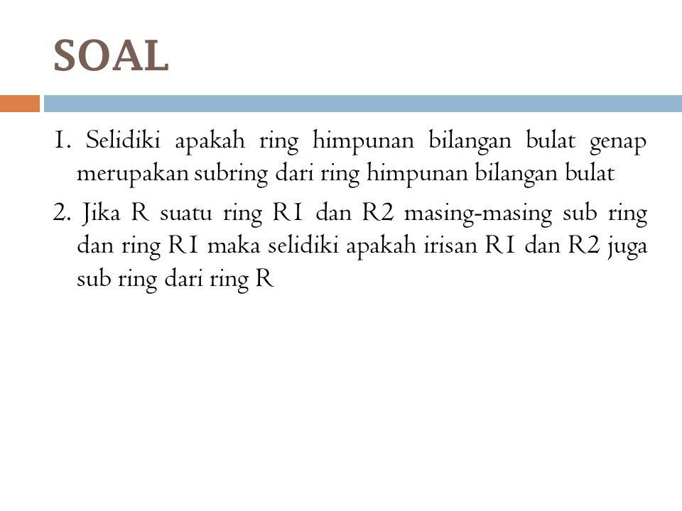SOAL 1. Selidiki apakah ring himpunan bilangan bulat genap merupakan subring dari ring himpunan bilangan bulat 2. Jika R suatu ring R1 dan R2 masing-m