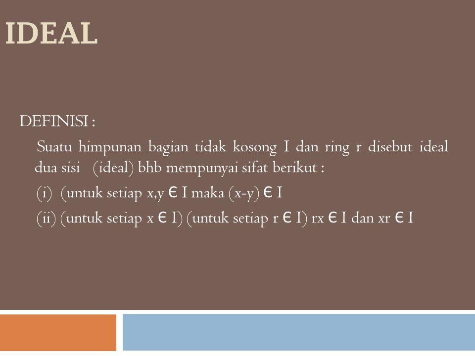 IDEAL DEFINISI : Suatu himpunan bagian tidak kosong I dan ring r disebut ideal dua sisi (ideal) bhb mempunyai sifat berikut : (i) (untuk setiap x,y Є