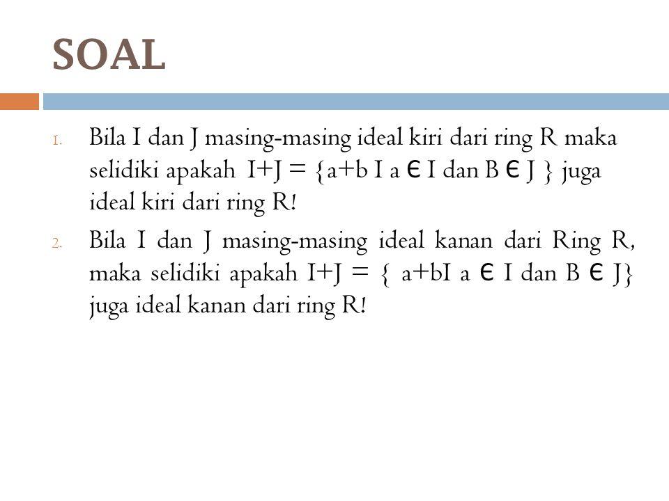 SOAL 1. Bila I dan J masing-masing ideal kiri dari ring R maka selidiki apakah I+J = {a+b I a Є I dan B Є J } juga ideal kiri dari ring R! 2. Bila I d