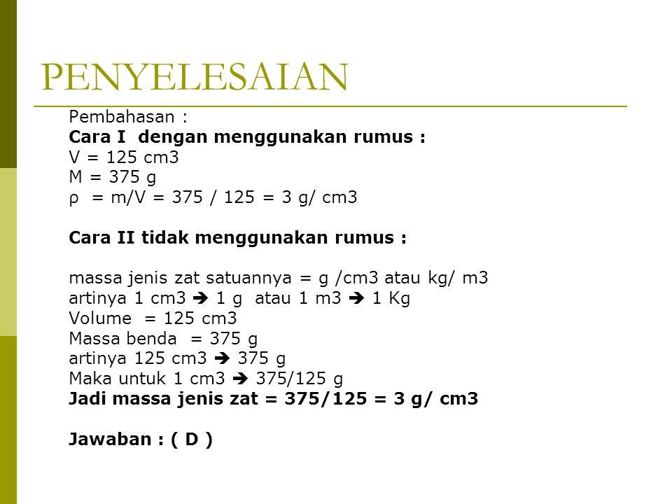 PENYELESAIAN Pembahasan : Cara I dengan menggunakan rumus : V = 125 cm3 M = 375 g ρ = m/V = 375 / 125 = 3 g/ cm3 Cara II tidak menggunakan rumus : massa jenis zat satuannya = g /cm3 atau kg/ m3 artinya 1 cm3  1 g atau 1 m3  1 Kg Volume = 125 cm3 Massa benda = 375 g artinya 125 cm3  375 g Maka untuk 1 cm3  375/125 g Jadi massa jenis zat = 375/125 = 3 g/ cm3 Jawaban : ( D )