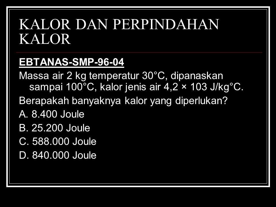 KALOR DAN PERPINDAHAN KALOR EBTANAS-SMP-96-04 Massa air 2 kg temperatur 30°C, dipanaskan sampai 100°C, kalor jenis air 4,2 × 103 J/kg°C. Berapakah ban