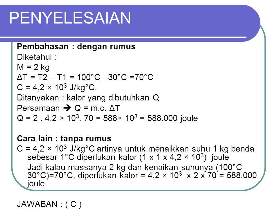 PENYELESAIAN Pembahasan : dengan rumus Diketahui : M = 2 kg ΔT = T2 – T1 = 100°C - 30°C =70°C C = 4,2 × 10 3 J/kg°C. Ditanyakan : kalor yang dibutuhka