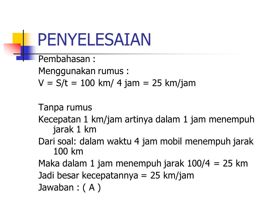 PENYELESAIAN Pembahasan : Menggunakan rumus : V = S/t = 100 km/ 4 jam = 25 km/jam Tanpa rumus Kecepatan 1 km/jam artinya dalam 1 jam menempuh jarak 1 km Dari soal: dalam waktu 4 jam mobil menempuh jarak 100 km Maka dalam 1 jam menempuh jarak 100/4 = 25 km Jadi besar kecepatannya = 25 km/jam Jawaban : ( A )