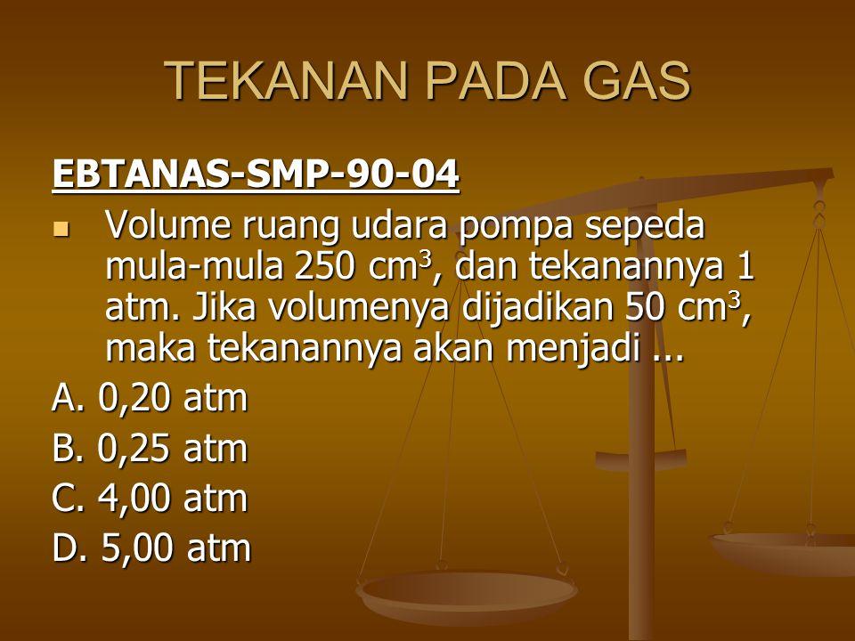 TEKANAN PADA GAS EBTANAS-SMP-90-04 Volume ruang udara pompa sepeda mula-mula 250 cm 3, dan tekanannya 1 atm. Jika volumenya dijadikan 50 cm 3, maka te