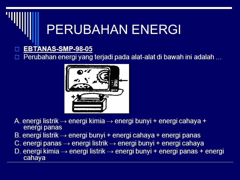 PERUBAHAN ENERGI  EBTANAS-SMP-98-05  Perubahan energi yang terjadi pada alat-alat di bawah ini adalah... A. energi listrik → energi kimia → energi b