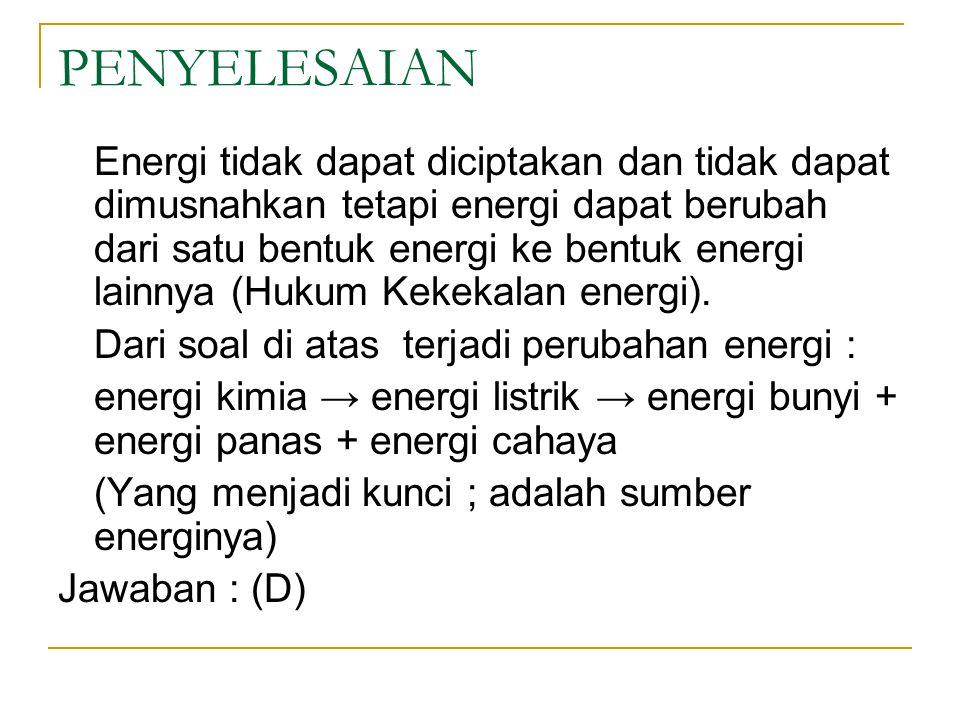 PENYELESAIAN Energi tidak dapat diciptakan dan tidak dapat dimusnahkan tetapi energi dapat berubah dari satu bentuk energi ke bentuk energi lainnya (Hukum Kekekalan energi).
