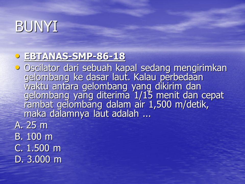 BUNYI EBTANAS-SMP-86-18 EBTANAS-SMP-86-18 Oscilator dari sebuah kapal sedang mengirimkan gelombang ke dasar laut. Kalau perbedaan waktu antara gelomba