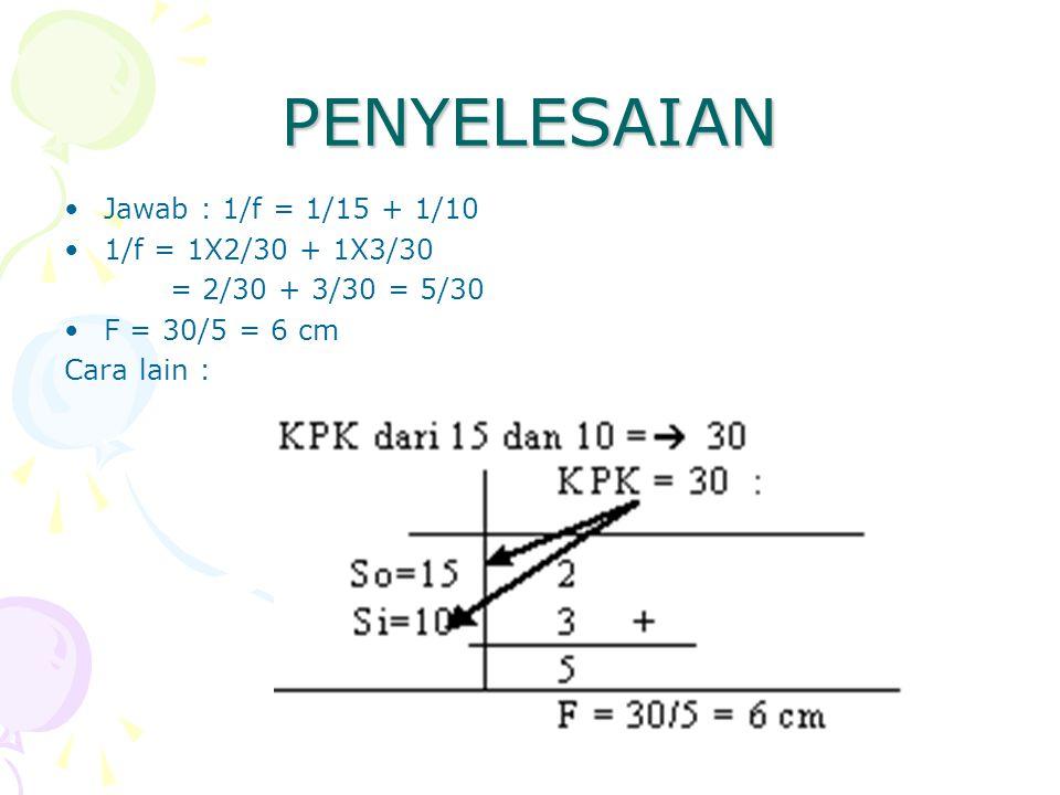PENYELESAIAN Jawab : 1/f = 1/15 + 1/10 1/f = 1X2/30 + 1X3/30 = 2/30 + 3/30 = 5/30 F = 30/5 = 6 cm Cara lain :
