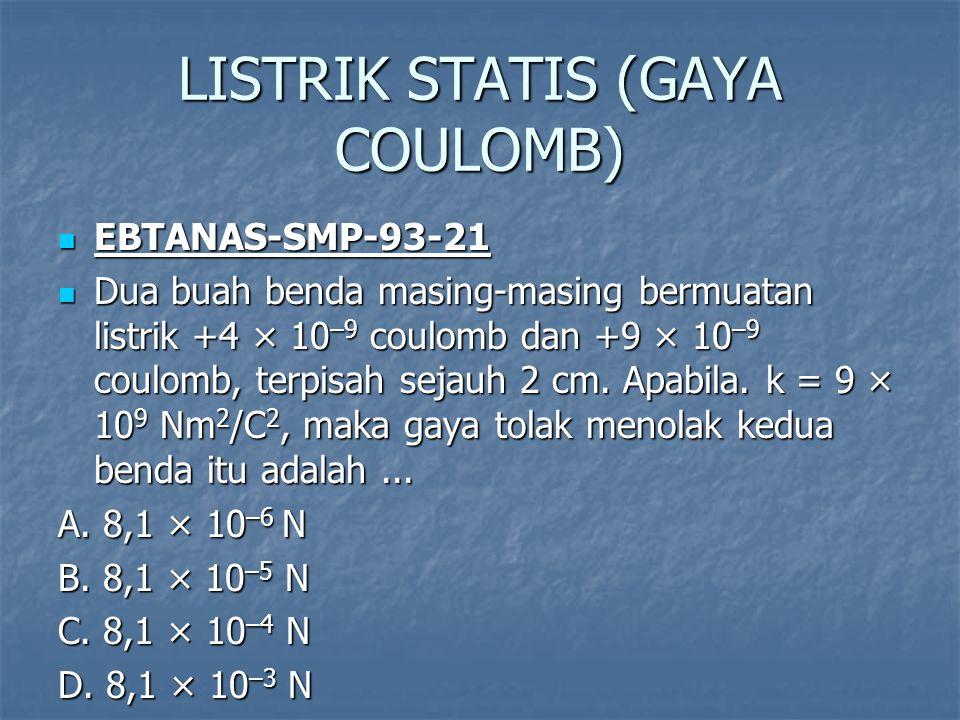 LISTRIK STATIS (GAYA COULOMB) EBTANAS-SMP-93-21 EBTANAS-SMP-93-21 Dua buah benda masing-masing bermuatan listrik +4 × 10 –9 coulomb dan +9 × 10 –9 coulomb, terpisah sejauh 2 cm.