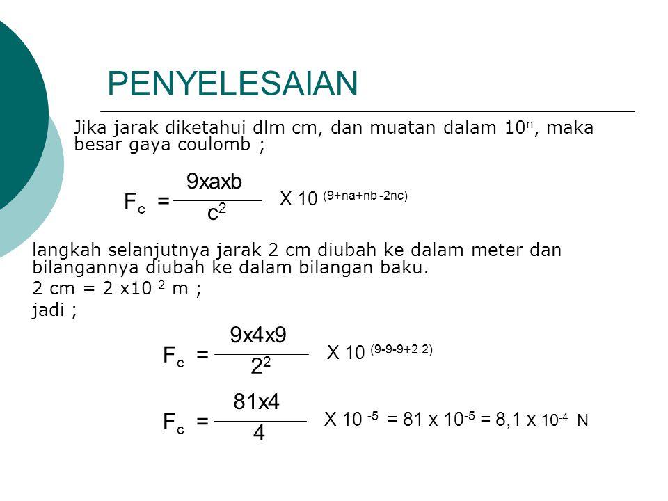 PENYELESAIAN Jika jarak diketahui dlm cm, dan muatan dalam 10 n, maka besar gaya coulomb ; langkah selanjutnya jarak 2 cm diubah ke dalam meter dan bilangannya diubah ke dalam bilangan baku.