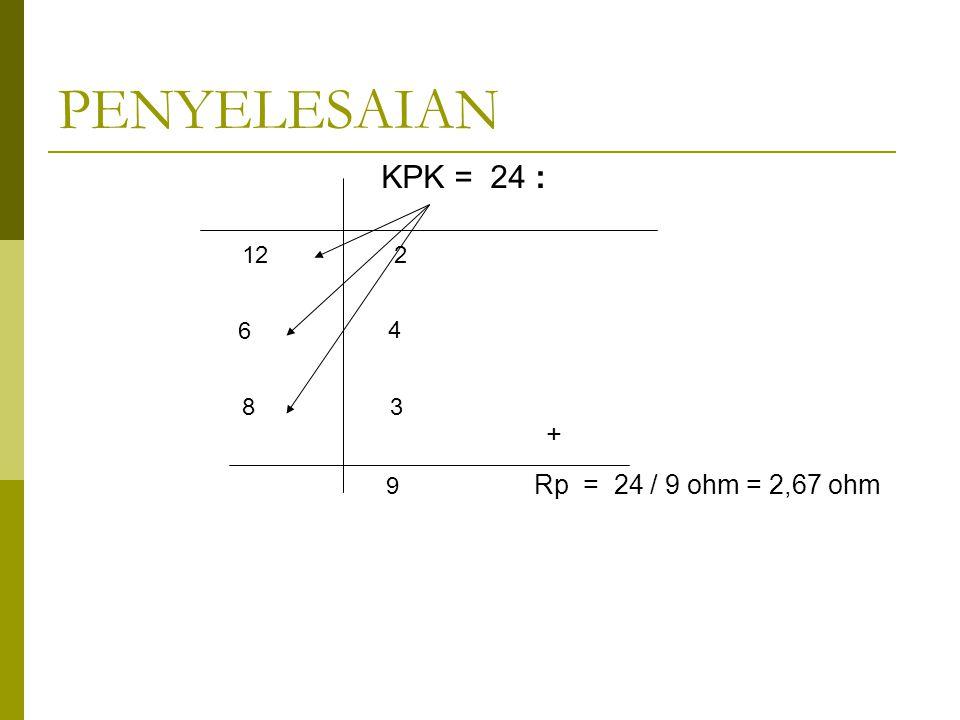PENYELESAIAN KPK = 24 : 12 6 8 2 4 3 9 + Rp = 24 / 9 ohm = 2,67 ohm