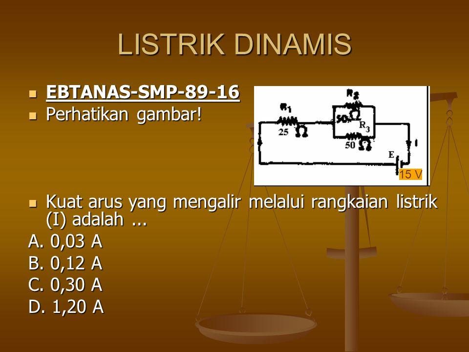 LISTRIK DINAMIS EBTANAS-SMP-89-16 EBTANAS-SMP-89-16 Perhatikan gambar! Perhatikan gambar! Kuat arus yang mengalir melalui rangkaian listrik (I) adalah