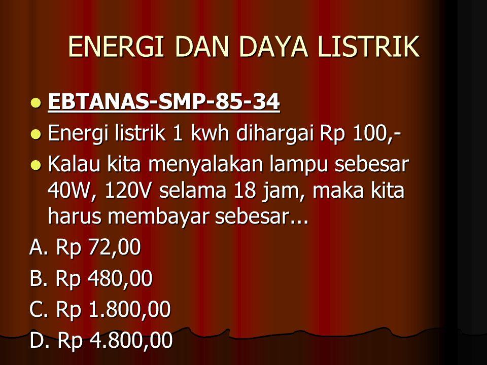 ENERGI DAN DAYA LISTRIK EBTANAS-SMP-85-34 EBTANAS-SMP-85-34 Energi listrik 1 kwh dihargai Rp 100,- Energi listrik 1 kwh dihargai Rp 100,- Kalau kita menyalakan lampu sebesar 40W, 120V selama 18 jam, maka kita harus membayar sebesar...