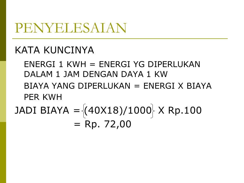 PENYELESAIAN KATA KUNCINYA ENERGI 1 KWH = ENERGI YG DIPERLUKAN DALAM 1 JAM DENGAN DAYA 1 KW BIAYA YANG DIPERLUKAN = ENERGI X BIAYA PER KWH JADI BIAYA = (40X18)/1000 X Rp.100 = Rp.