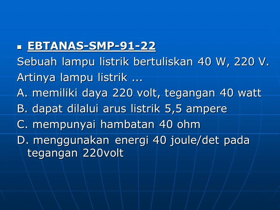EBTANAS-SMP-91-22 EBTANAS-SMP-91-22 Sebuah lampu listrik bertuliskan 40 W, 220 V. Artinya lampu listrik... A. memiliki daya 220 volt, tegangan 40 watt