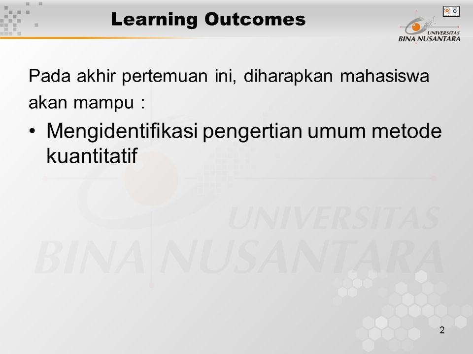 2 Learning Outcomes Pada akhir pertemuan ini, diharapkan mahasiswa akan mampu : Mengidentifikasi pengertian umum metode kuantitatif