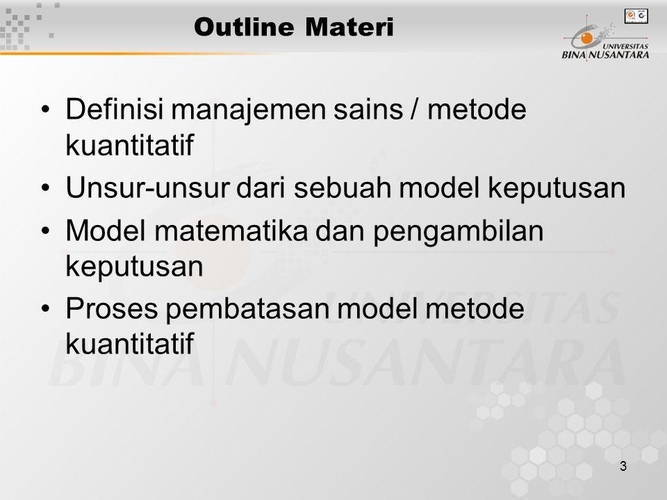 3 Outline Materi Definisi manajemen sains / metode kuantitatif Unsur-unsur dari sebuah model keputusan Model matematika dan pengambilan keputusan Proses pembatasan model metode kuantitatif