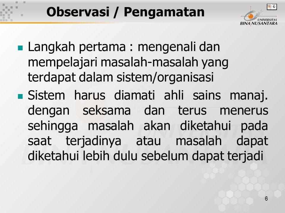 6 Observasi / Pengamatan Langkah pertama : mengenali dan mempelajari masalah-masalah yang terdapat dalam sistem/organisasi Sistem harus diamati ahli sains manaj.