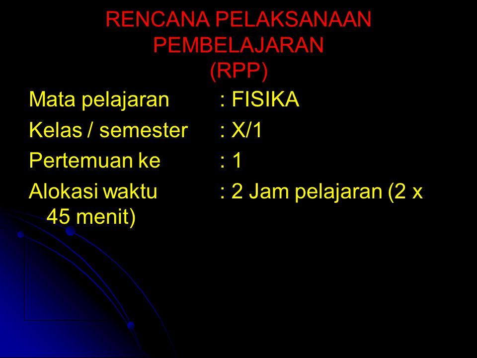 RENCANA PELAKSANAAN PEMBELAJARAN (RPP) Mata pelajaran : FISIKA Kelas / semester: X/1 Pertemuan ke: 1 Alokasi waktu: 2 Jam pelajaran (2 x 45 menit)