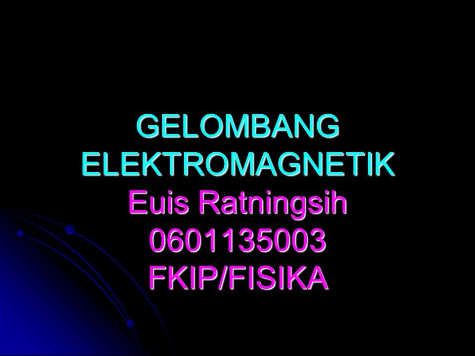 GELOMBANG ELEKTROMAGNETIK Euis Ratningsih 0601135003 FKIP/FISIKA