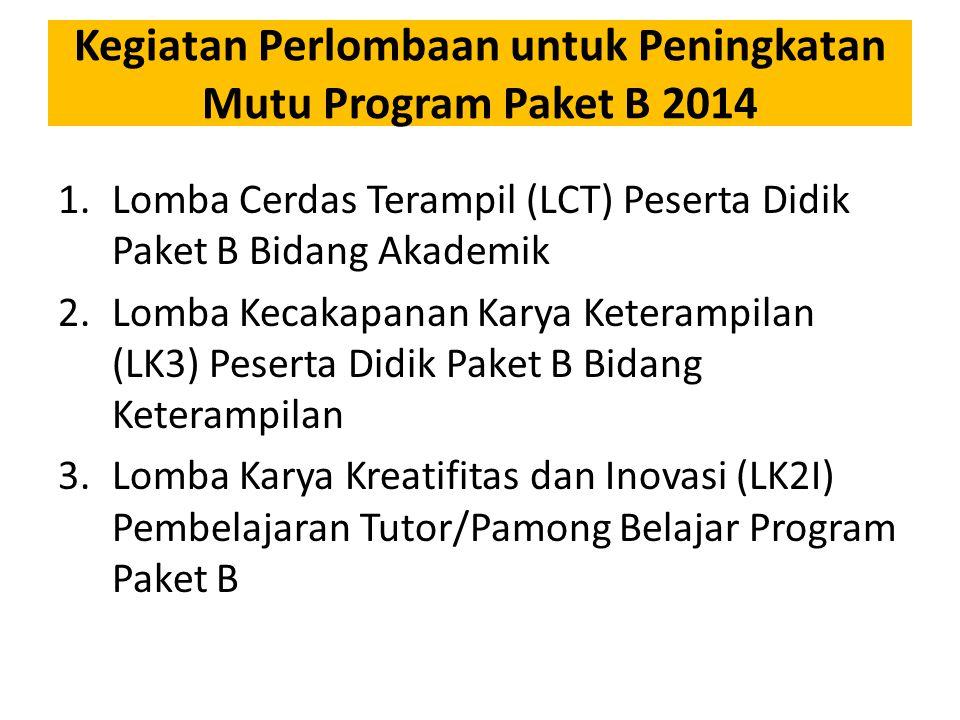 Kegiatan Perlombaan untuk Peningkatan Mutu Program Paket B 2014 1.Lomba Cerdas Terampil (LCT) Peserta Didik Paket B Bidang Akademik 2.Lomba Kecakapanan Karya Keterampilan (LK3) Peserta Didik Paket B Bidang Keterampilan 3.Lomba Karya Kreatifitas dan Inovasi (LK2I) Pembelajaran Tutor/Pamong Belajar Program Paket B