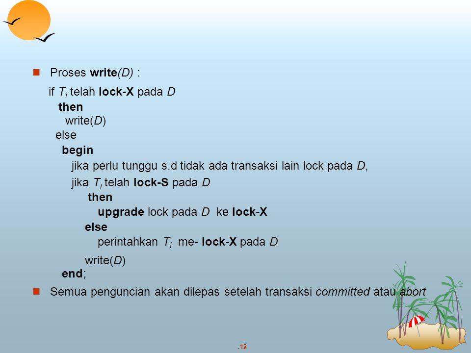 .12 Proses write(D) : if T i telah lock-X pada D then write(D) else begin jika perlu tunggu s.d tidak ada transaksi lain lock pada D, jika T i telah l