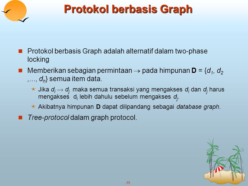 .15 Protokol berbasis Graph Protokol berbasis Graph adalah alternatif dalam two-phase locking Memberikan sebagian permintaan  pada himpunan D = {d 1,