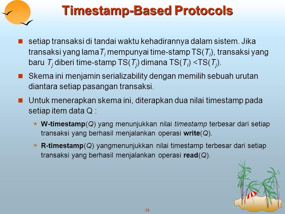 .18 Timestamp-Based Protocols setiap transaksi di tandai waktu kehadirannya dalam sistem. Jika transaksi yang lamaT i mempunyai time-stamp TS(T i ), t
