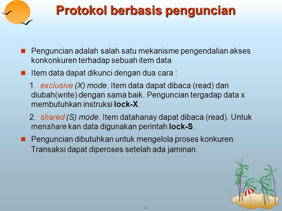 .13 Penerapan Penguncian Sebuah Lock manager dapat diterapkan sebagai sebagian dari proses yang melayani permintaan lock dan unlock lock manager menjawab permintaan lock dengan mengirimkan pesan penguncian ( atau pesan melakukan roll back dalam kasus deadlock) Transaksi yang minta akan mennggu sampai dijawab lock manager merawat struktur data yang disebut lock table untuk menjamin penguncian record dan menunda permintaan lock table selalu diterapkan sebagai tabel indeks yang ada di memory pada nama data yang di lock