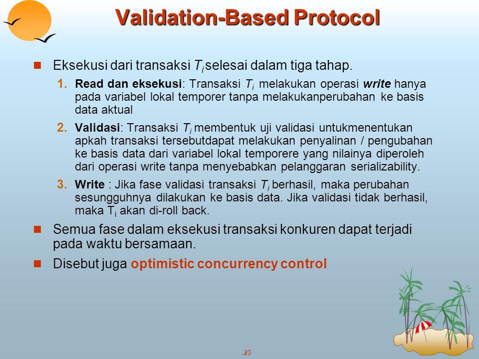 .23 Validation-Based Protocol Eksekusi dari transaksi T i selesai dalam tiga tahap.  Read dan eksekusi: Transaksi T i melakukan operasi write hanya