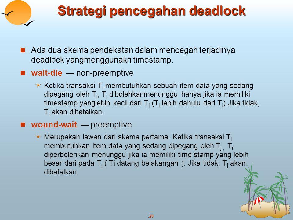 .29 Strategi pencegahan deadlock Ada dua skema pendekatan dalam mencegah terjadinya deadlock yangmenggunakn timestamp. wait-die — non-preemptive  Ket