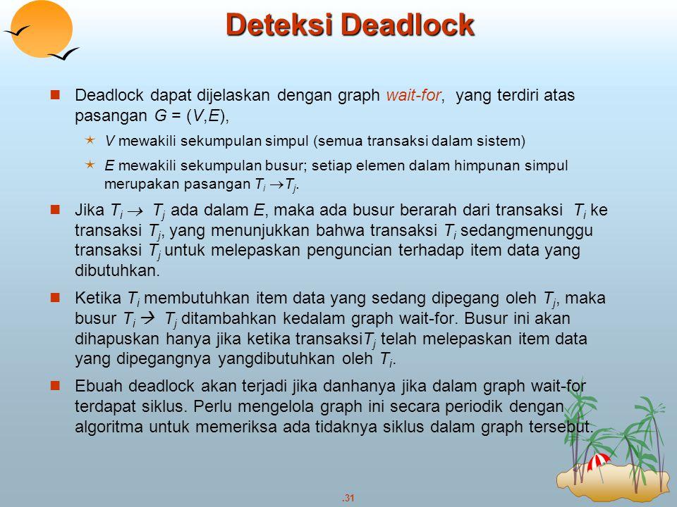 .31 Deteksi Deadlock Deadlock dapat dijelaskan dengan graph wait-for, yang terdiri atas pasangan G = (V,E),  V mewakili sekumpulan simpul (semua tran