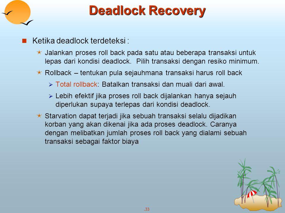 .33 Deadlock Recovery Ketika deadlock terdeteksi :  Jalankan proses roll back pada satu atau beberapa transaksi untuk lepas dari kondisi deadlock. Pi