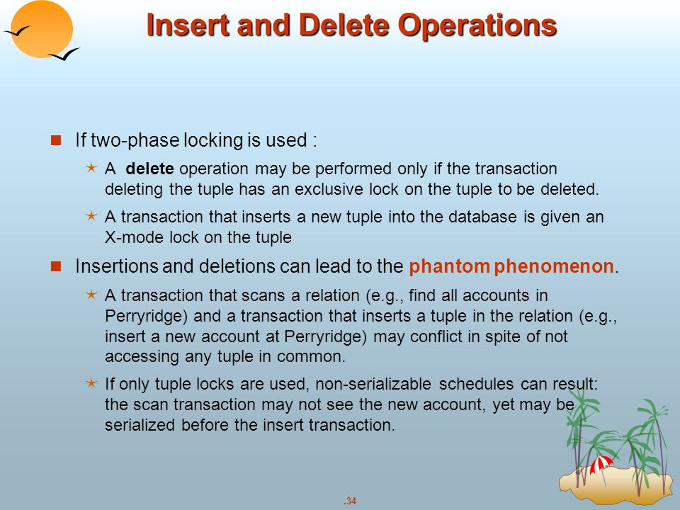 .34 Insert and Delete Operations If two-phase locking is used :  A delete operation may be performed only if the transaction deleting the tuple has a