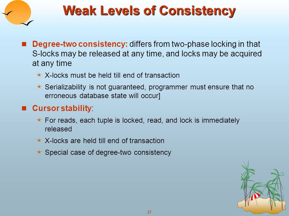 .37 Weak Levels of Consistency Degree-two consistency: differs from two-phase locking in that S-locks may be released at any time, and locks may be ac