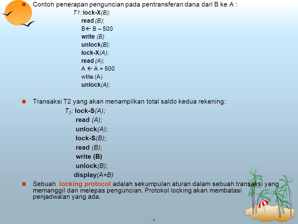 .4 Contoh penerapan penguncian pada pentransferan dana dari B ke A : T1: lock-X(B); read (B); B  B – 500 write (B) unlock(B); lock-X(A); read (A); A