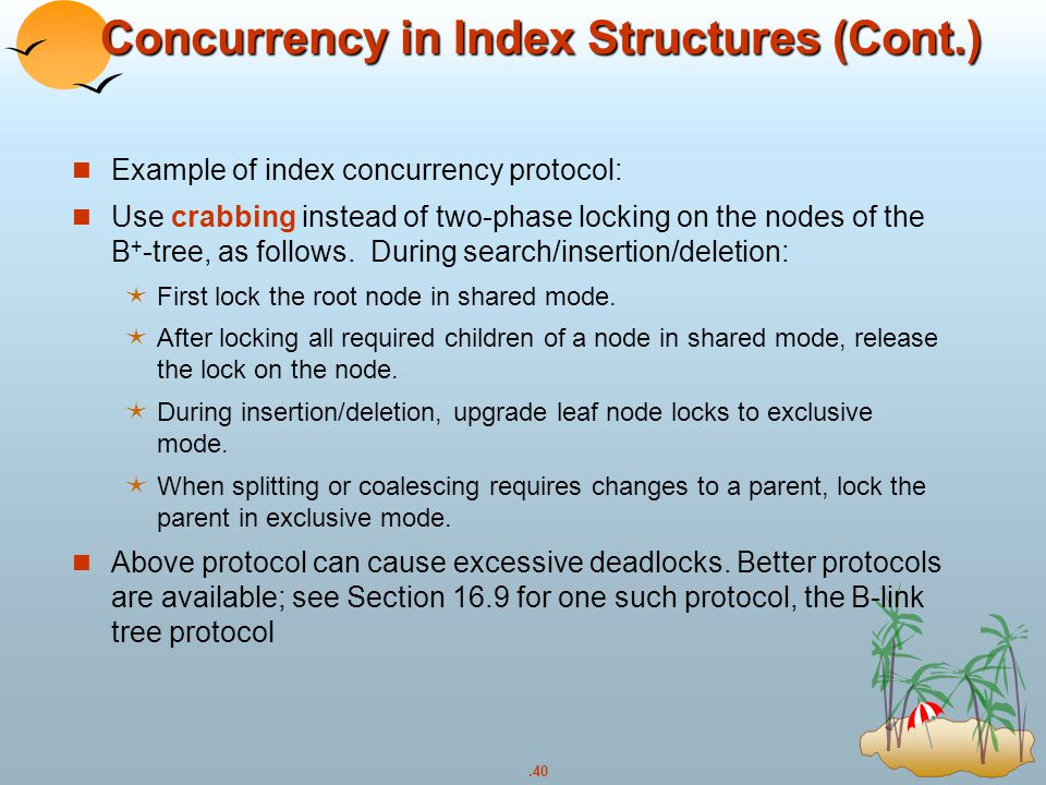 .40 Concurrency in Index Structures (Cont.) Example of index concurrency protocol: Use crabbing instead of two-phase locking on the nodes of the B + -