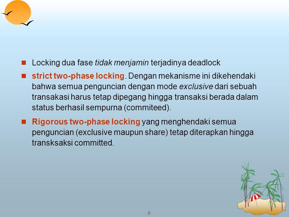 .8 Locking dua fase tidak menjamin terjadinya deadlock strict two-phase locking. Dengan mekanisme ini dikehendaki bahwa semua penguncian dengan mode e