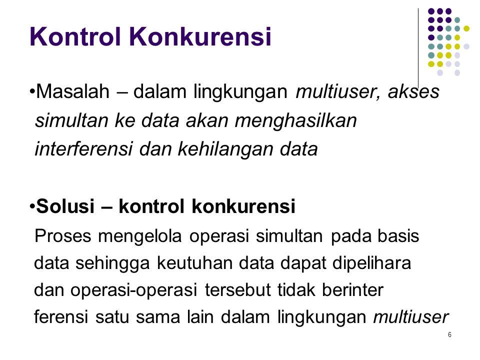 Kontrol Konkurensi Masalah – dalam lingkungan multiuser, akses simultan ke data akan menghasilkan interferensi dan kehilangan data Solusi – kontrol konkurensi Proses mengelola operasi simultan pada basis data sehingga keutuhan data dapat dipelihara dan operasi-operasi tersebut tidak berinter ferensi satu sama lain dalam lingkungan multiuser 6