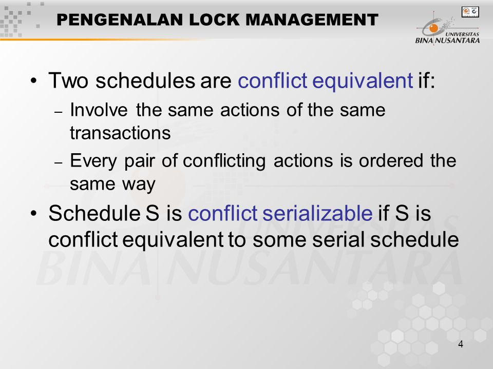 4 PENGENALAN LOCK MANAGEMENT Two schedules are conflict equivalent if: – Involve the same actions of the same transactions – Every pair of conflicting actions is ordered the same way Schedule S is conflict serializable if S is conflict equivalent to some serial schedule