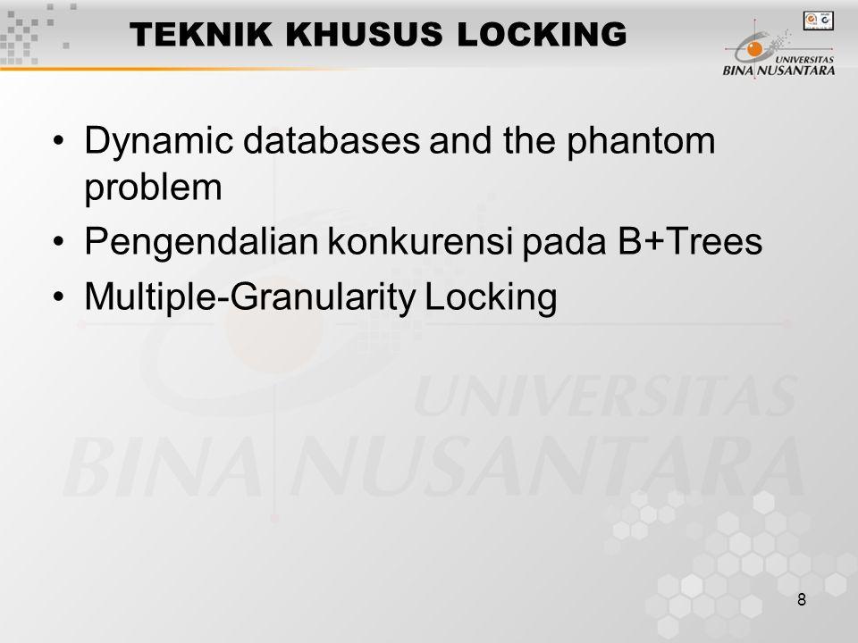 8 TEKNIK KHUSUS LOCKING Dynamic databases and the phantom problem Pengendalian konkurensi pada B+Trees Multiple-Granularity Locking