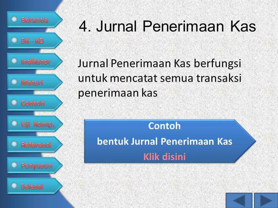 4. Jurnal Penerimaan Kas Jurnal Penerimaan Kas berfungsi untuk mencatat semua transaksi penerimaan kas Contoh bentuk Jurnal Penerimaan Kas Klik disini