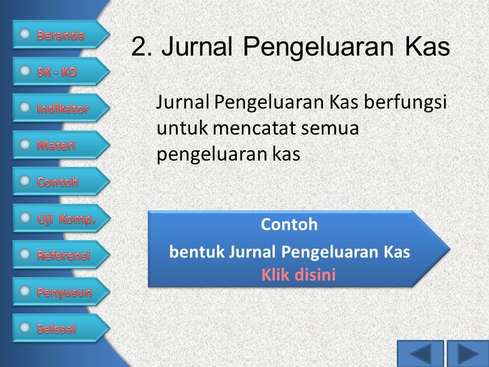 2. Jurnal Pengeluaran Kas Jurnal Pengeluaran Kas berfungsi untuk mencatat semua pengeluaran kas Contoh bentuk Jurnal Pengeluaran Kas Klik disini Conto