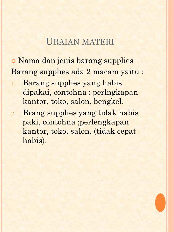 U RAIAN MATERI Nama dan jenis barang supplies Barang supplies ada 2 macam yaitu : 1.